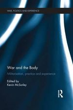 War and the Body : Militarisation, Practice and Experience