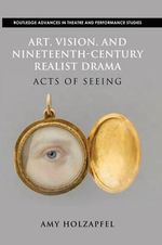Art, Vision, and Nineteenth-Century Realist Drama : Acts of Seeing - Amy Holzapfel