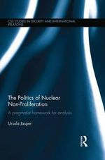 The Politics of Nuclear Non-Proliferation : A Pragmatist Framework for Analysis - Ursula Jasper