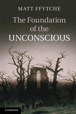 The Foundation of the Unconscious : Schelling, Freud and the Birth of the Modern Psyche - Matt Ffytche