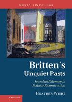 Britten's Unquiet Pasts : Sound and Memory in Postwar Reconstruction - Heather Wiebe