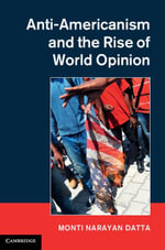 Anti-Americanism and the Rise of World Opinion : Consequences for the Us National Interest - Monti Datta