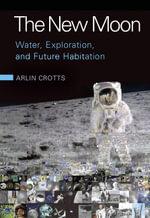 The New Moon : Water, Exploration, and Future Habitation - Arlin Crotts