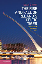 The Rise and Fall of Ireland's Celtic Tiger : Liberalism, Boom and Bust - Sean O'Riain