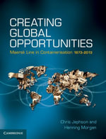 Creating Global Opportunities : Maersk Line in Containerisation 1973 2013 - Chris Jephson