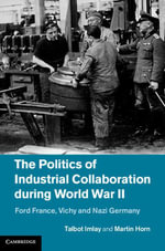 The Politics of Industrial Collaboration During World War II : Ford France, Vichy and Nazi Germany - Martin Horn