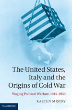 The United States, Italy and the Origins of Cold War : Waging Political Warfare 1945 1950 - Kaeten Mistry