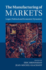 The Manufacturing of Markets : Legal, Political and Economic Dynamics