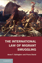 The International Law of Migrant Smuggling - Anne T. Gallagher