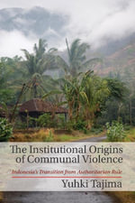 The Institutional Origins of Communal Violence : Indonesia's Transition from Authoritarian Rule - Yuhki Tajima