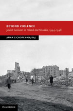 Beyond Violence : Jewish Survivors in Poland and Slovakia, 1944 48 - Anna Cichopek-Gajraj