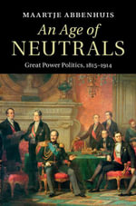 An Age of Neutrals : Great Power Politics, 1815 1914 - Maartje Abbenhuis