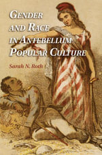 Gender and Race in Antebellum Popular Culture - Sarah N. Roth