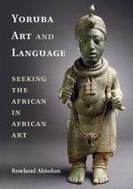 Yoruba Art and Language : Seeking the African in African Art - Rowland Abiodun