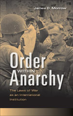 Order Within Anarchy : The Laws of War as an International Institution - James D. Morrow