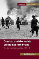 Combat and Genocide on the Eastern Front : The German Infantry's War, 1941 1944 - Jeff Rutherford