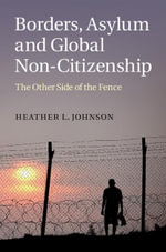 Borders, Asylum and Global Non-Citizenship : The Other Side of the Fence - Heather L. Johnson