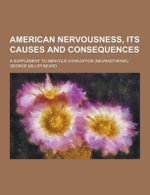American Nervousness, Its Causes and Consequences; A Supplement to Nervous Exhaustion (Neurasthenia) - George Miller Beard