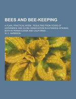 Bees and Bee-Keeping; A Plain, Practical Work; Resulting from Years of Experience and Close Observation in Extensive Apiaries, Both in Pennsylvania an - W C Harbison