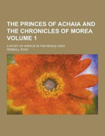 The Princes of Achaia and the Chronicles of Morea; A Study of Greece in the Middle Ages Volume 1 - Rennell Rodd