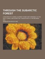 Through the Subarctic Forest; A Record of a Canoe Journey from Fort Wrangel to the Pelly Lakes, and Down the Yukon River to the Behring Sea - Warburton Mayer Pike