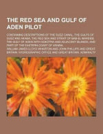 The Red Sea and Gulf of Aden Pilot; Containing Descriptions of the Suez Canal, the Gulfs of Suez and Akaba, the Red Sea and Strait of Bab-El-Mandeb, T - William James Lloyd Wharton