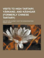 Visits to High Tartary, Yarkand, and Kashgar (Formerly Chinese Tartary); And Return Journey Over the Karakoram Pass - Robert Shaw