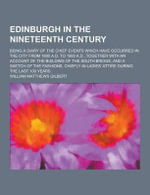 Edinburgh in the Nineteenth Century; Being a Diary of the Chief Events Which Have Occurred in the City from 1800 A.D. to 1900 A.D., Together with an a - William Matthews Gilbert