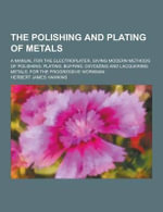 The Polishing and Plating of Metals; A Manual for the Electroplater, Giving Modern Methods of Polishing, Plating, Buffing, Oxydizing and Lacquering Me - Herbert James Hawkins