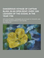 Dangerous Voyage of Captain Bligh, in an Open Boat, Over 1200 Leagues of the Ocean, in the Year 1789; With an Appendix, Containing an Account of Otahe - William Bligh
