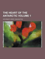 The Heart of the Antarctic Volume 1 - Ernest Henry Shackleton
