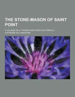 The Stone-Mason of Saint Point; A Village Tale. Translated from the French - Alphonse De Lamartine