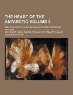 The Heart of the Antarctic; Being the Story of the British Antarctic Expedition 1907-1909 Volume 2 - Ernest Henry Shackleton