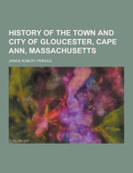 History of the Town and City of Gloucester, Cape Ann, Massachusetts - James Robert Pringle