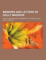 Memoirs and Letters of Dolly Madison; Wife of James Madison, President of the United States - Dolley Madison