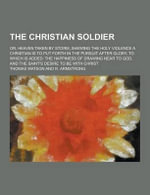 The Christian Soldier; Or, Heaven Taken by Storm, Shewing the Holy Violence a Christian Is to Put Forth in the Pursuit After Glory. to Which Is Added : The Happiness of Drawing Near to God, and the Saint's Desire to Be with Christ - Thomas Watson
