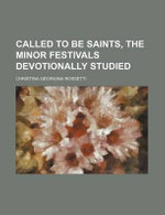 Called to Be Saints, the Minor Festivals Devotionally Studied - Christina Georgina Rossetti