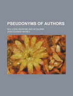 Pseudonyms of Authors; Including Anonyms and Initialisms - John Edward Haynes