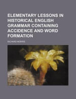 Elementary Lessons in Historical English Grammar Containing Accidence and Word Formation - Richard Morris