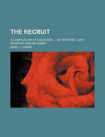 The Recruit; A Compilation of Exercises of Infantry, Light-Infantry, and Riflemen - John T Cairns