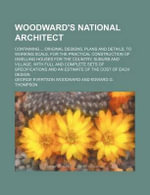 Woodward's National Architect; Containing Original Designs, Plans and Details, to Working Scale, for the Practical Construction of Dwelling Houses for the Country, Suburb and Village. with Full and Complete Sets of Specifications and an Estimate of the C - George Evertson Woodward