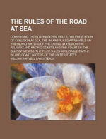 The Rules of the Road at Sea; Comprising the International Rules for Prevention of Collision at Sea, the Inland Rules Applicable on the Inland Waters of the United States on the Atlantic and Pacific Coasts and the Coast of the Gulf of Mexico, the Pilot Ru - William Harvell Laboyteaux