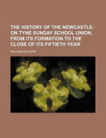 The History of the Newcastle-On Tyne Sunday School Union, from Its Formation to the Close of Its Fiftieth Year : Critical Encounters - William Walters