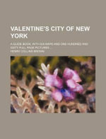 Valentine's City of New York; A Guide Book, with Six Maps and One Hundred and Sixty Full Page Pictures - Henry Collins Brown