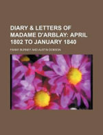 Diary & Letters of Madame D'Arblay; April 1802 to January 1840 - Frances Burney