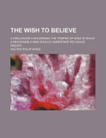 The Wish to Believe; A Discussion Concerning the Temper of Mind in Which a Reasonable Man Should Undertake Religious Inquiry - Wilfrid Philip Ward