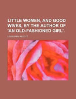 Little Women, and Good Wives, by the Author of 'an Old-Fashioned Girl'. - Louisa May Alcott
