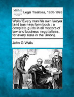 Wells' Every Man His Own Lawyer [And Business Form Book : A Complete Guide in All Matters of Law and Business Negotiations, for Every State in the Union]. - John G Wells