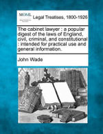 The Cabinet Lawyer : A Popular Digest of the Laws of England, Civil, Criminal, and Constitutional: Intended for Practical Use and General Information. - John Wade