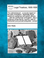 The Cabinet Lawyer : A Popular Digest of the Laws of England: Especially Those Relative to Clergymen and Parish Officers ... with the Criminal Law of England: Also a Dictionary of Law Terms, Maxims, Acts of Parliament and Judicial Antiquities: Correct - John Wade